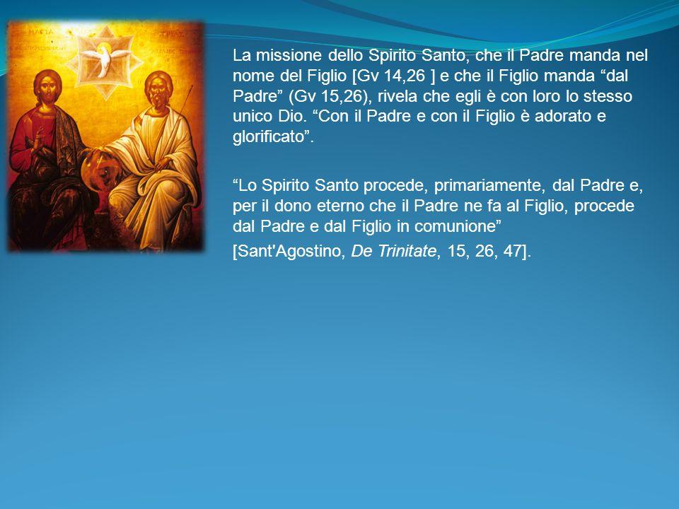 La missione dello Spirito Santo, che il Padre manda nel nome del Figlio [Gv 14,26 ] e che il Figlio manda dal Padre (Gv 15,26), rivela che egli è con loro lo stesso unico Dio. Con il Padre e con il Figlio è adorato e glorificato .
